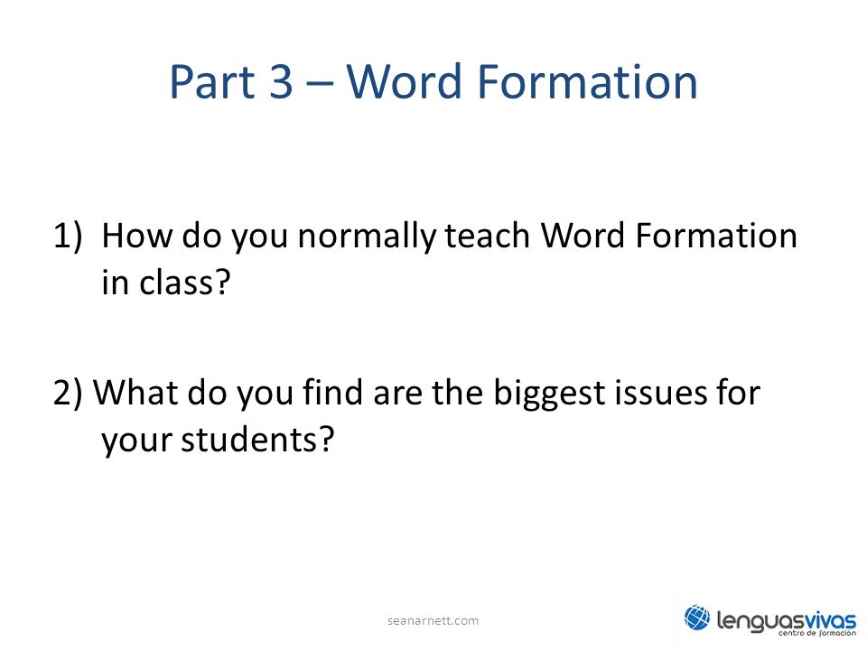 Part 3 – Word Formation How do you normally teach Word Formation in class 2) What do you find are the biggest issues for your students
