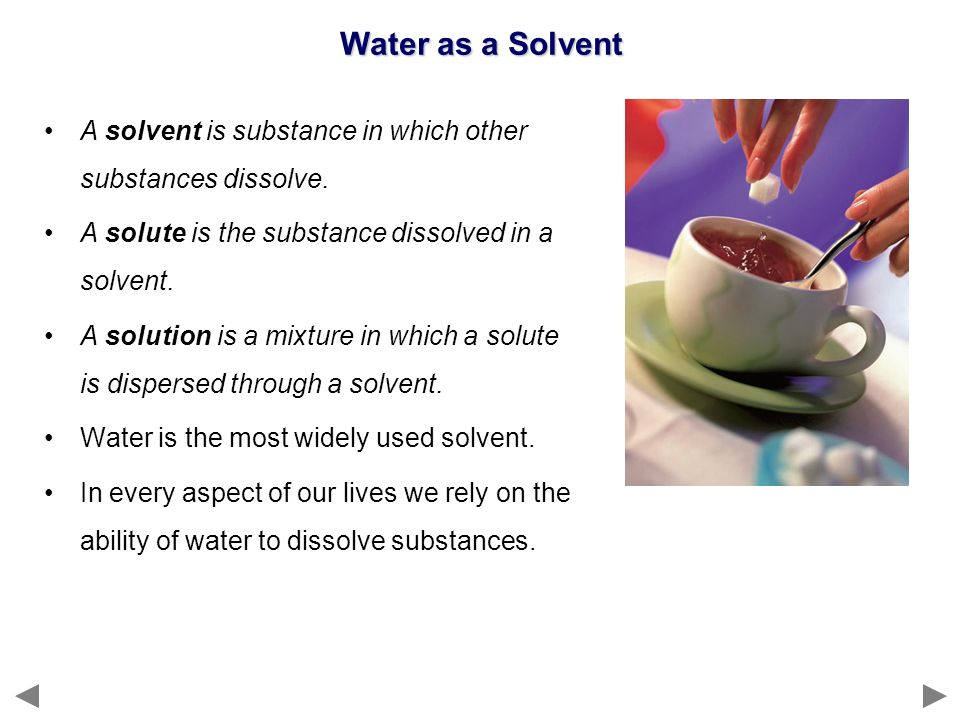 Water as a Solvent A solvent is substance in which other substances dissolve. A solute is the substance dissolved in a solvent.