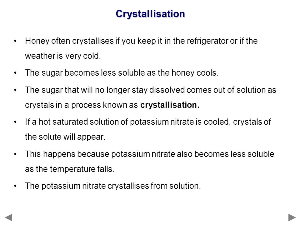 Crystallisation Honey often crystallises if you keep it in the refrigerator or if the weather is very cold.
