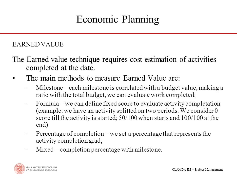 Economic Planning EARNED VALUE. The Earned value technique requires cost estimation of activities completed at the date.