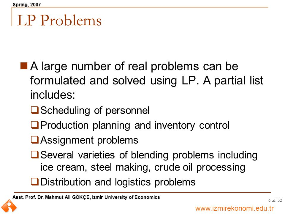 LP Problems A large number of real problems can be formulated and solved using LP. A partial list includes: