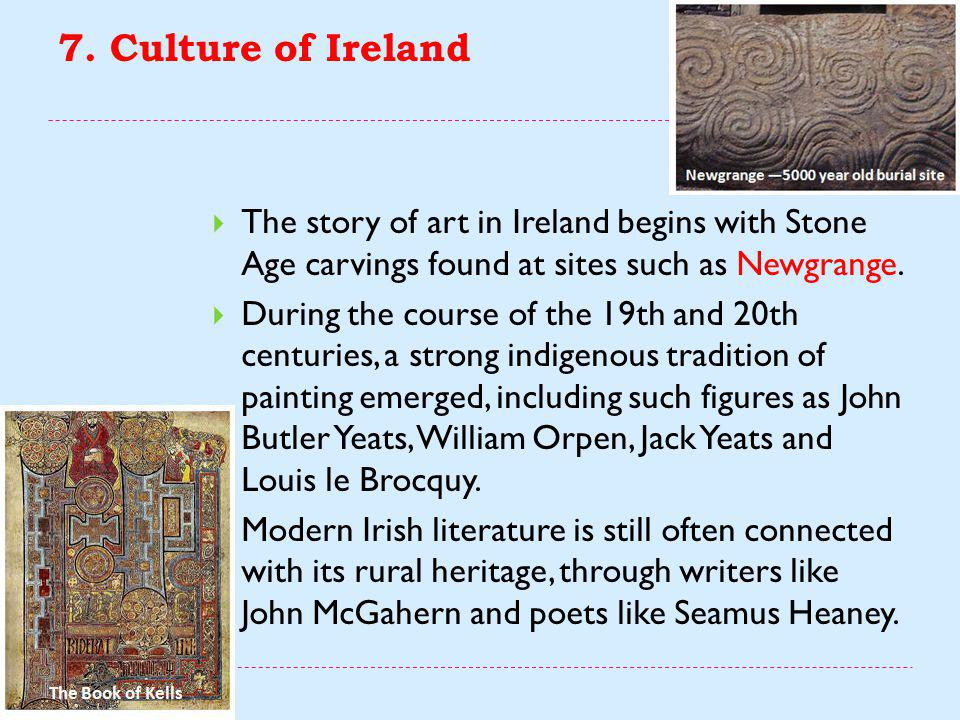 7. Culture of Ireland The story of art in Ireland begins with Stone Age carvings found at sites such as Newgrange.