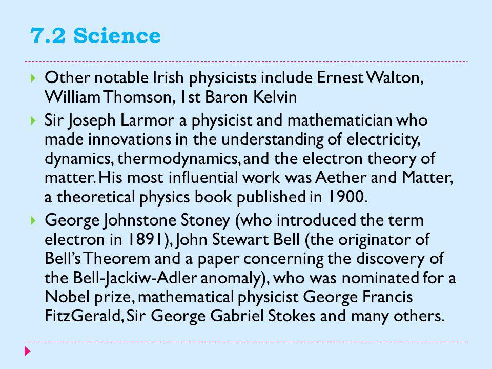 7.2 Science Other notable Irish physicists include Ernest Walton, William Thomson, 1st Baron Kelvin.