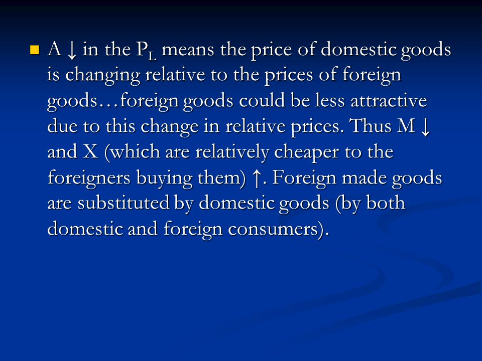 A ↓ in the PL means the price of domestic goods is changing relative to the prices of foreign goods…foreign goods could be less attractive due to this change in relative prices.