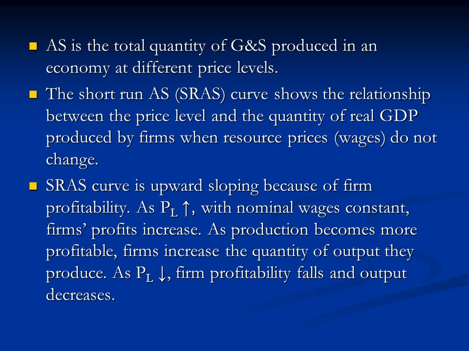 AS is the total quantity of G&S produced in an economy at different price levels.