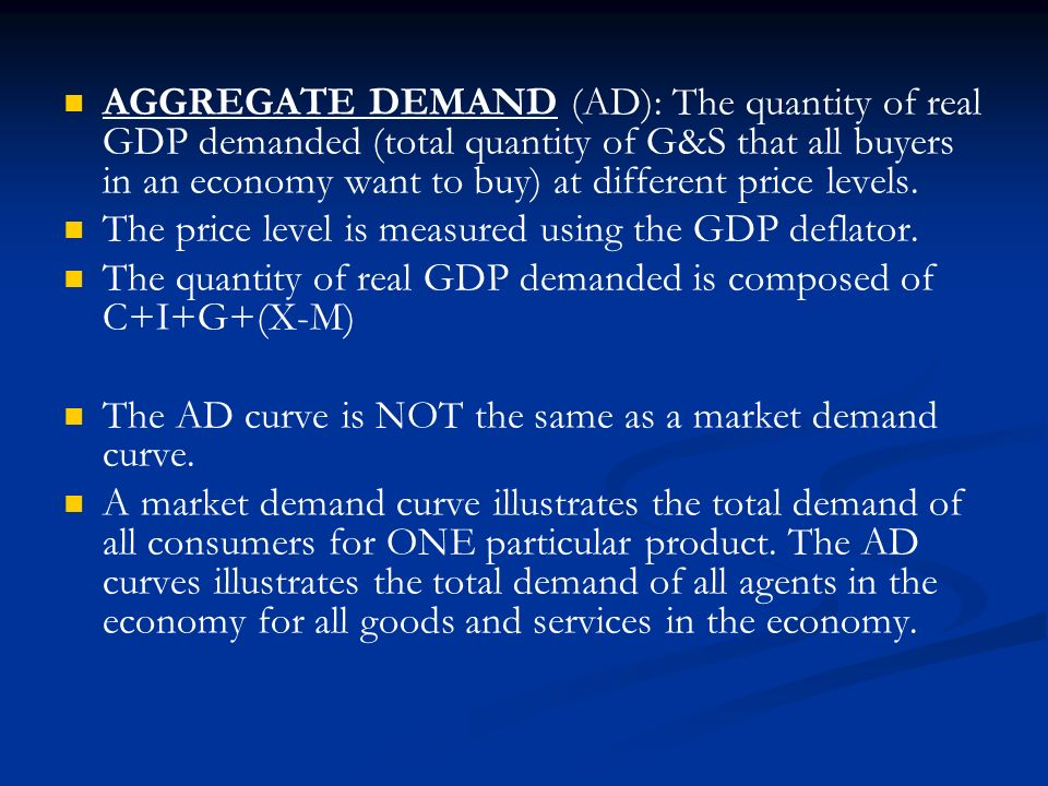 AGGREGATE DEMAND (AD): The quantity of real GDP demanded (total quantity of G&S that all buyers in an economy want to buy) at different price levels.