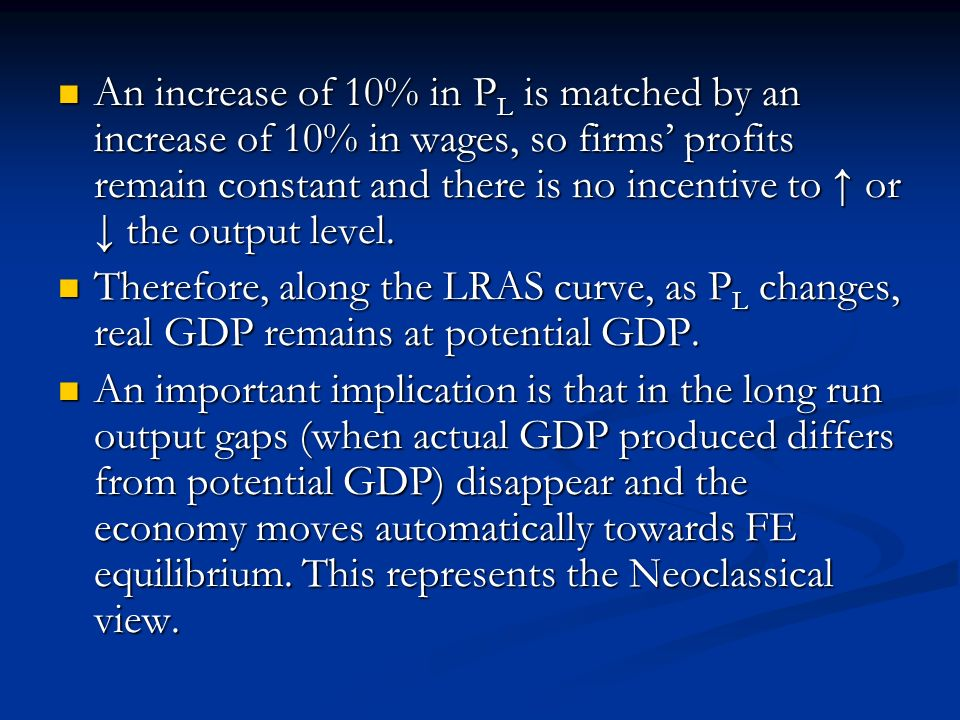An increase of 10% in PL is matched by an increase of 10% in wages, so firms' profits remain constant and there is no incentive to ↑ or ↓ the output level.