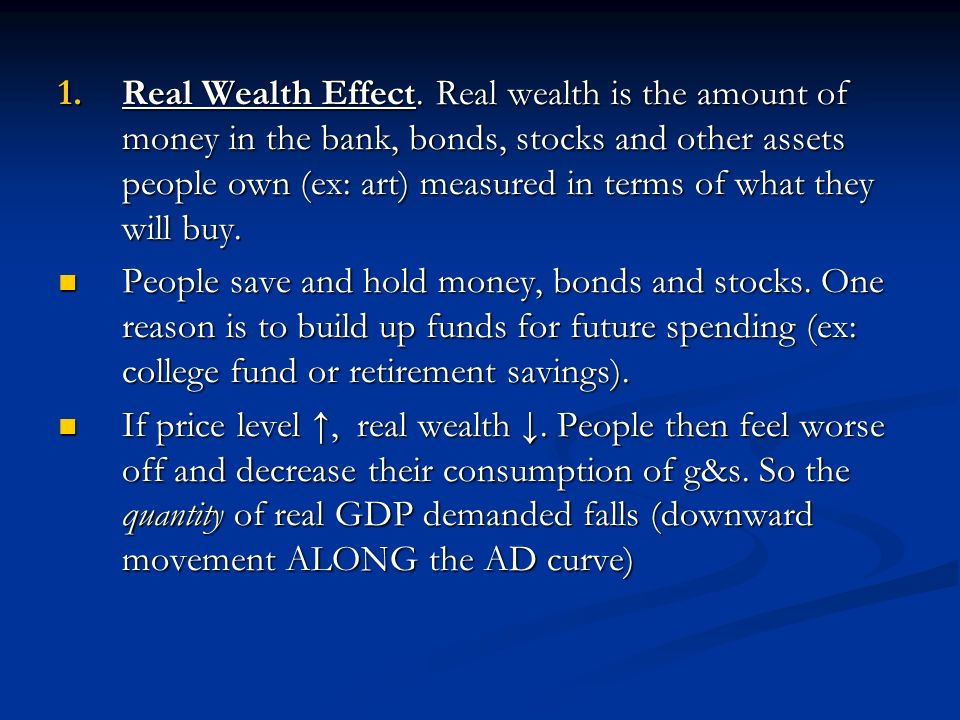 Real Wealth Effect. Real wealth is the amount of money in the bank, bonds, stocks and other assets people own (ex: art) measured in terms of what they will buy.