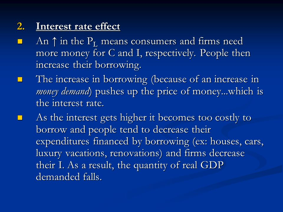 Interest rate effect An ↑ in the PL means consumers and firms need more money for C and I, respectively. People then increase their borrowing.