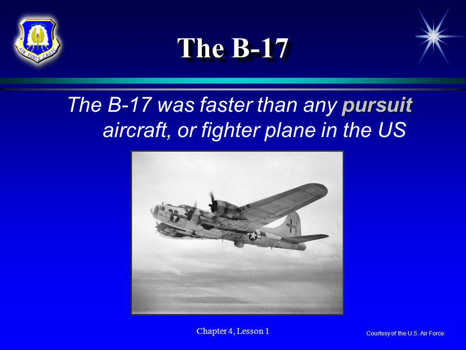 The B-17The B-17 was faster than any pursuit aircraft, or fighter plane in the US. Chapter 4, Lesson 1.