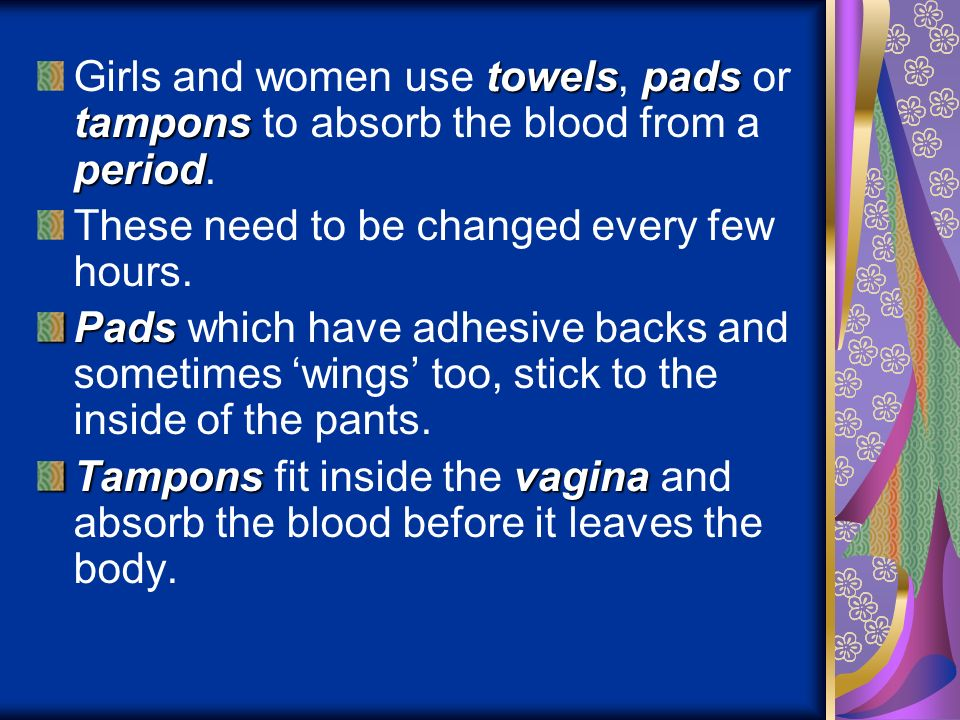 Girls and women use towels, pads or tampons to absorb the blood from a period.