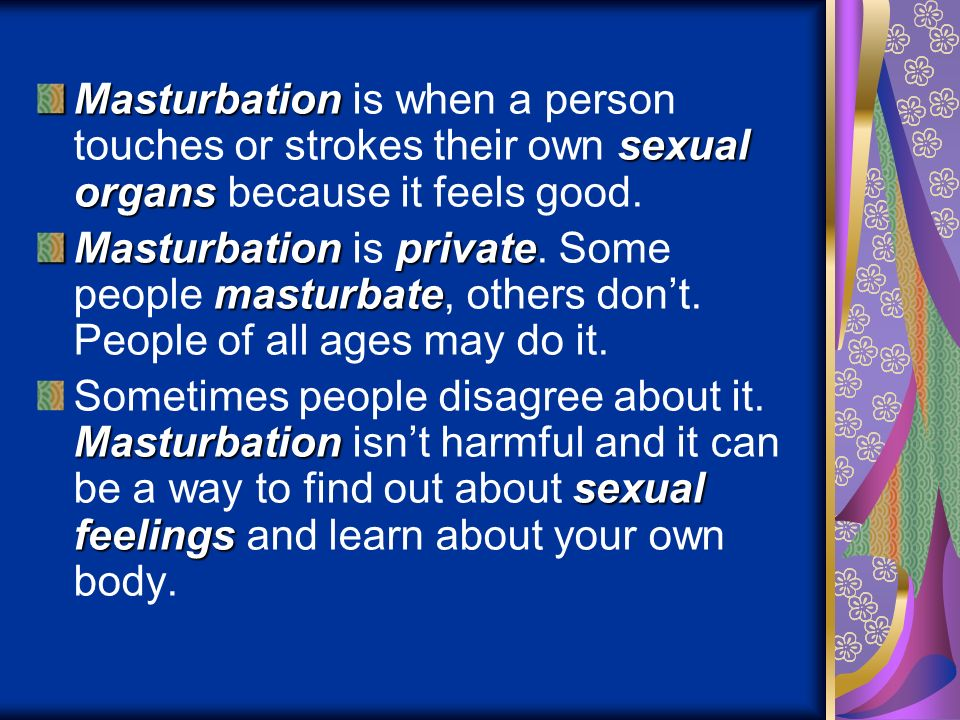 Masturbation is when a person touches or strokes their own sexual organs because it feels good.