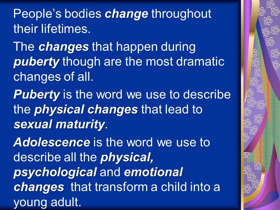 People's bodies change throughout their lifetimes.