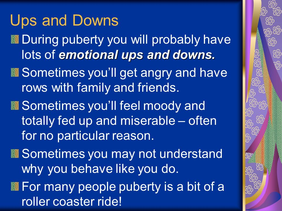 Ups and Downs During puberty you will probably have lots of emotional ups and downs.