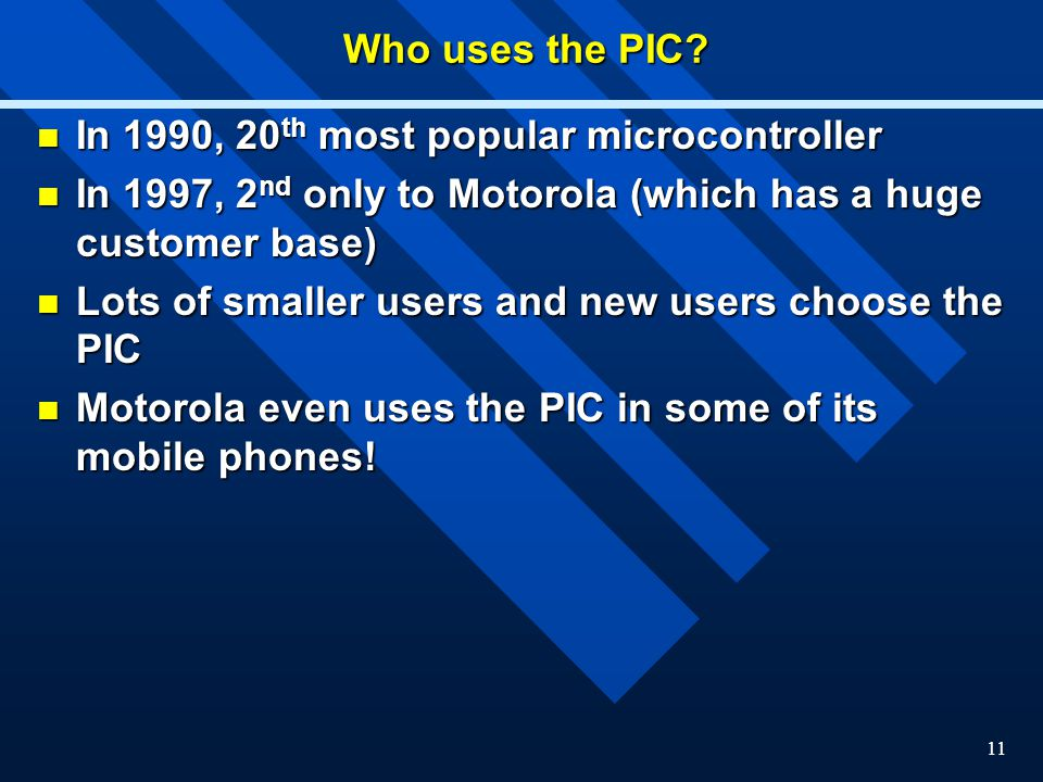 Who uses the PIC In 1990, 20th most popular microcontroller. In 1997, 2nd only to Motorola (which has a huge customer base)