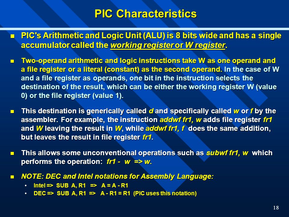 PIC Characteristics PIC s Arithmetic and Logic Unit (ALU) is 8 bits wide and has a single accumulator called the working register or W register.