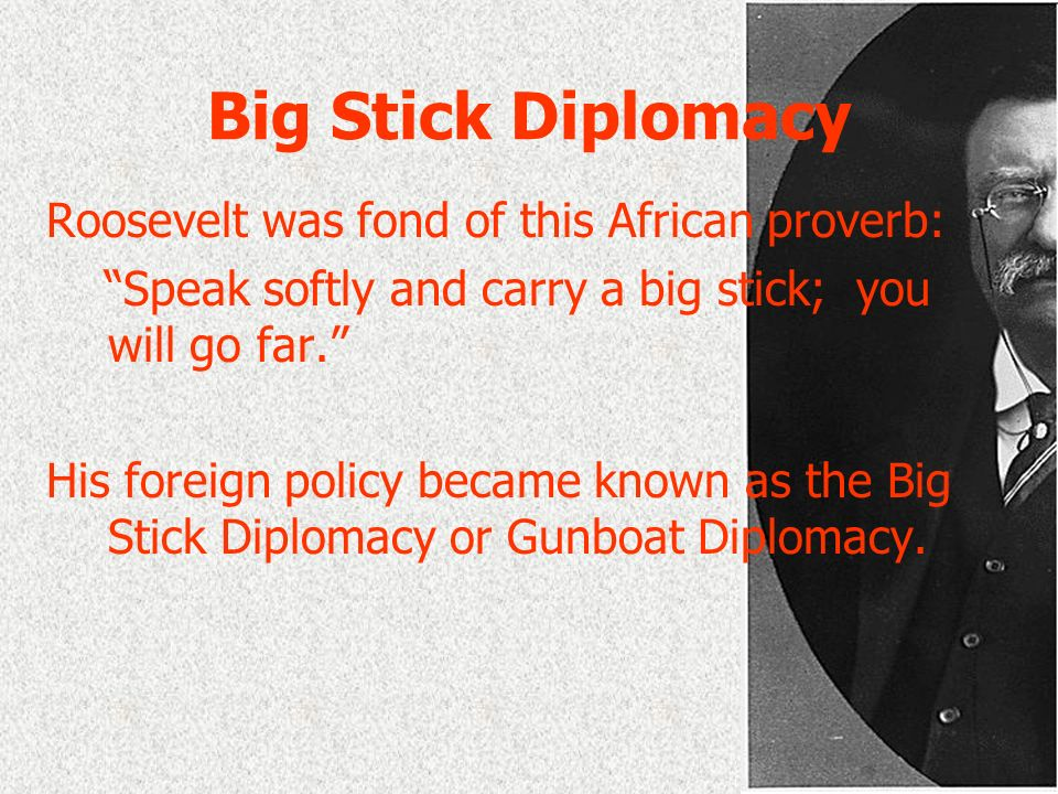 Big Stick Diplomacy Roosevelt was fond of this African proverb:
