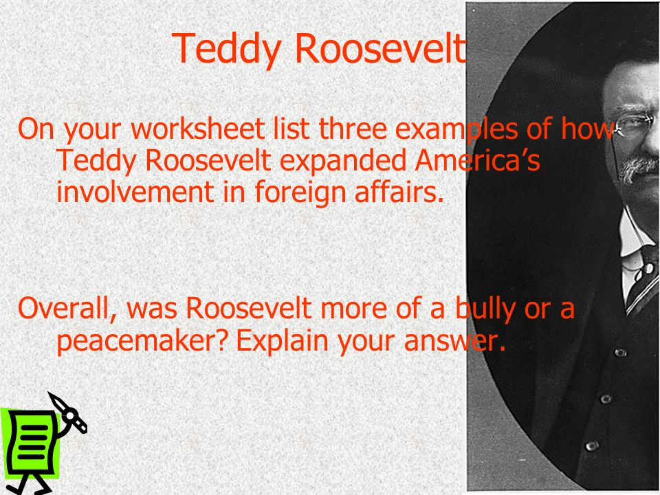 Teddy Roosevelt On your worksheet list three examples of how Teddy Roosevelt expanded America's involvement in foreign affairs.