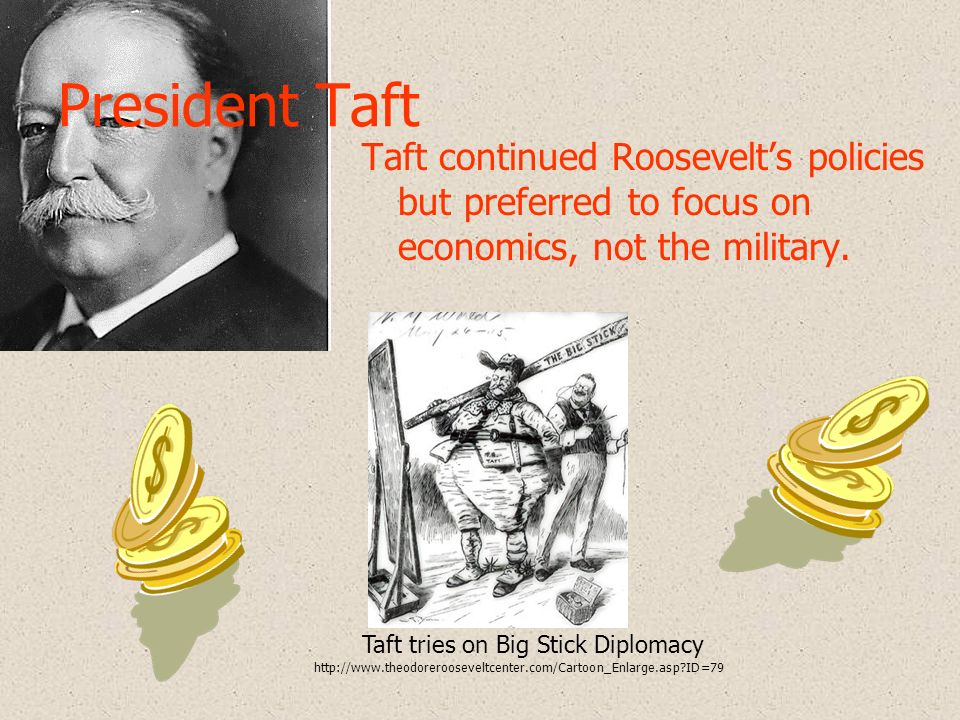 President Taft Taft continued Roosevelt's policies but preferred to focus on economics, not the military.