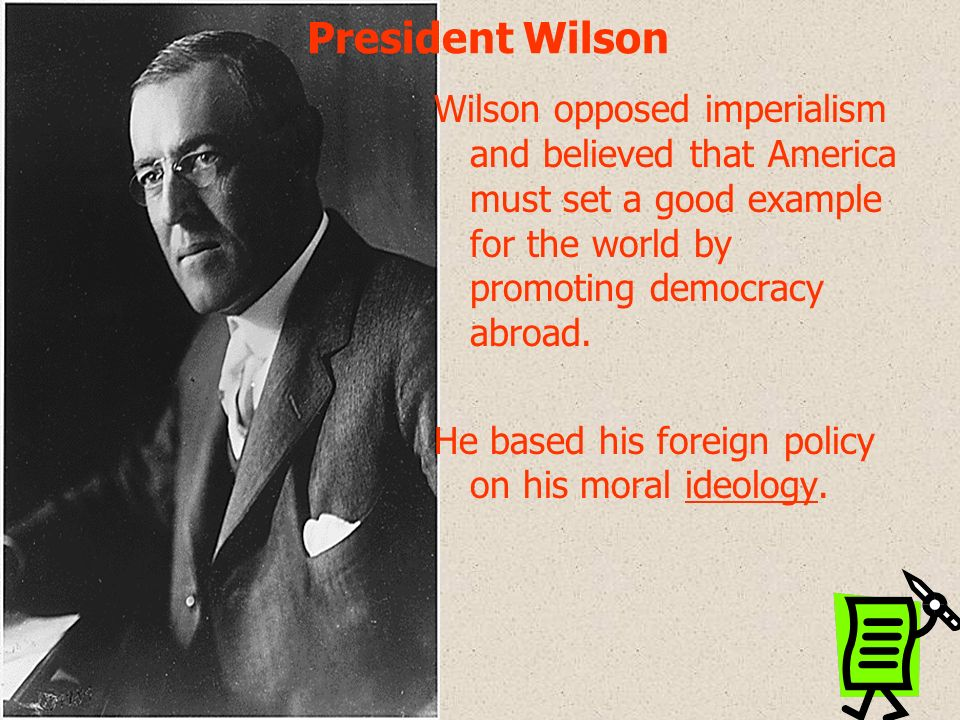 President Wilson Wilson opposed imperialism and believed that America must set a good example for the world by promoting democracy abroad.