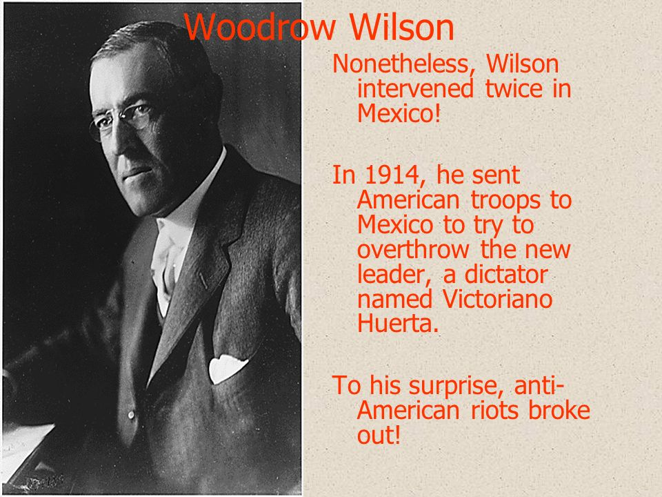 Woodrow Wilson Nonetheless, Wilson intervened twice in Mexico!