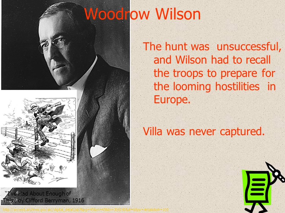 Woodrow Wilson The hunt was unsuccessful, and Wilson had to recall the troops to prepare for the looming hostilities in Europe.