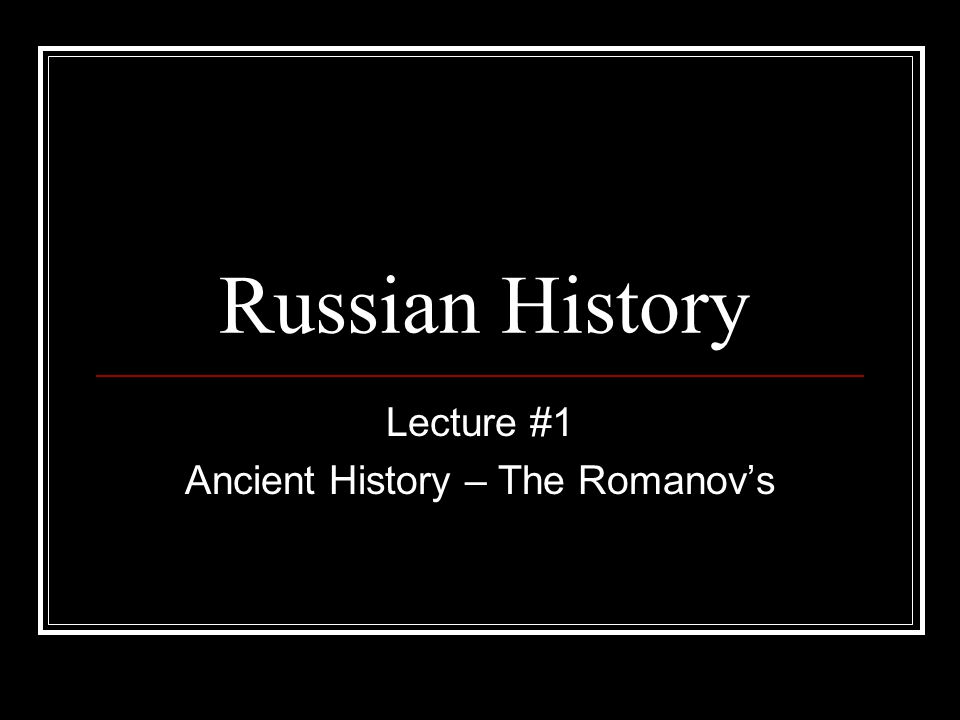 Lecture #1 Ancient History – The Romanov's