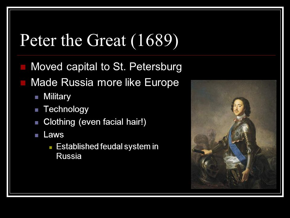 Peter the Great (1689) Moved capital to St. Petersburg