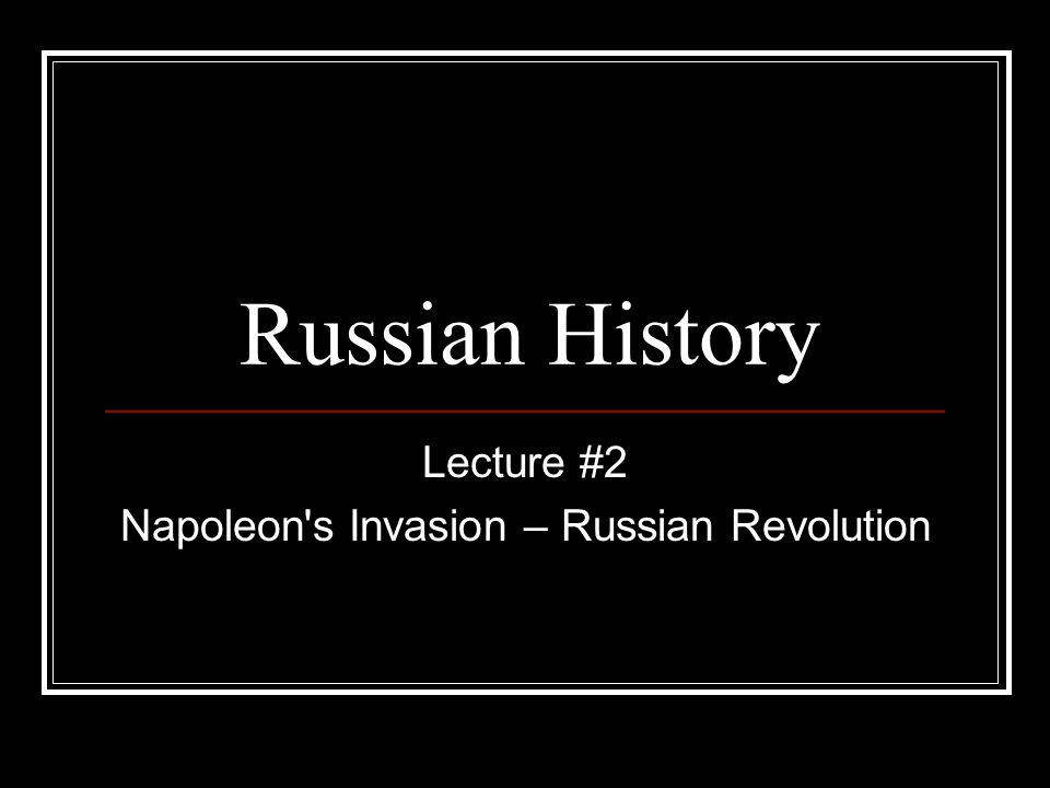 Lecture #2 Napoleon s Invasion – Russian Revolution