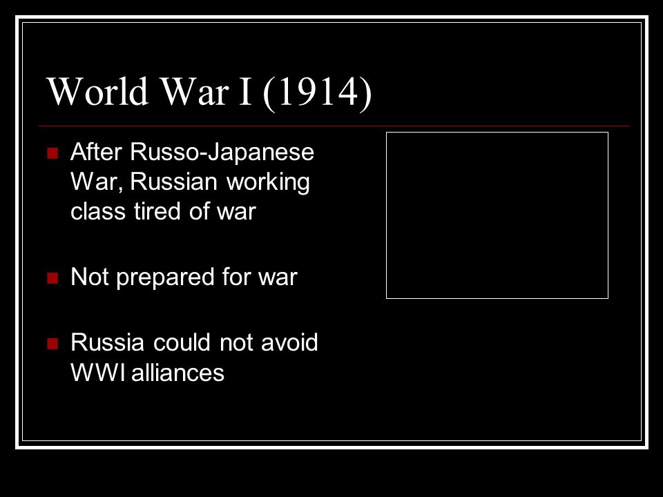 World War I (1914) After Russo-Japanese War, Russian working class tired of war. Not prepared for war.