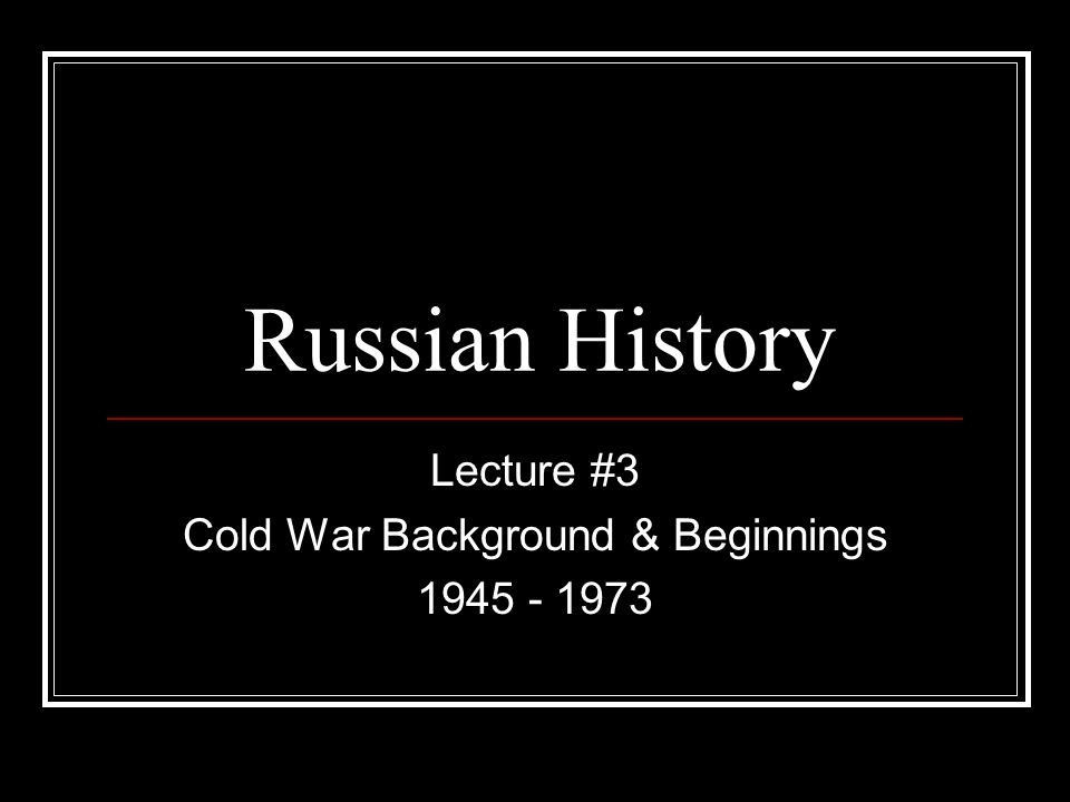 Lecture #3 Cold War Background & Beginnings 1945 - 1973