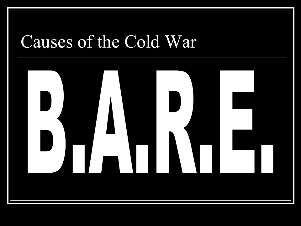 Causes of the Cold War B.A.R.E.