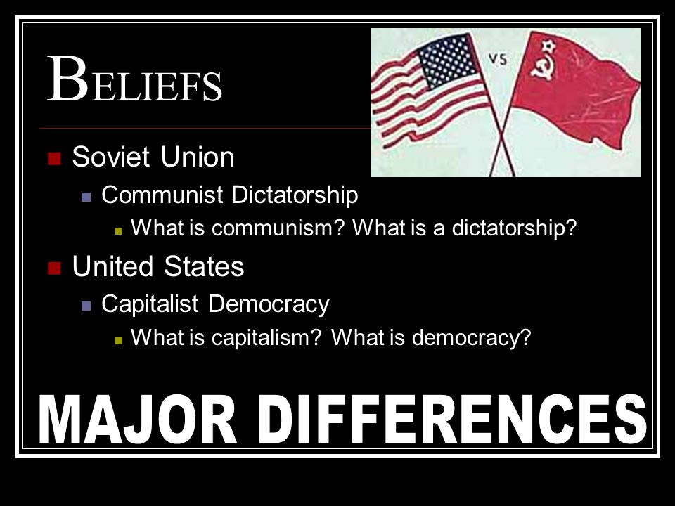 BELIEFS MAJOR DIFFERENCES Soviet Union United States