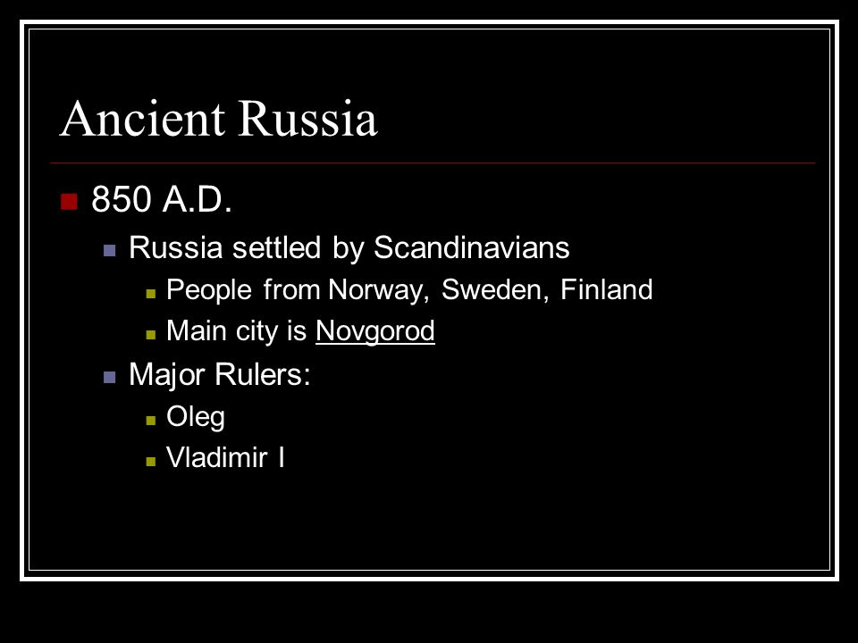 Ancient Russia 850 A.D. Russia settled by Scandinavians Major Rulers: