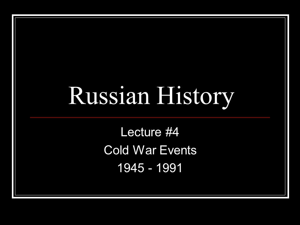Lecture #4 Cold War Events 1945 - 1991