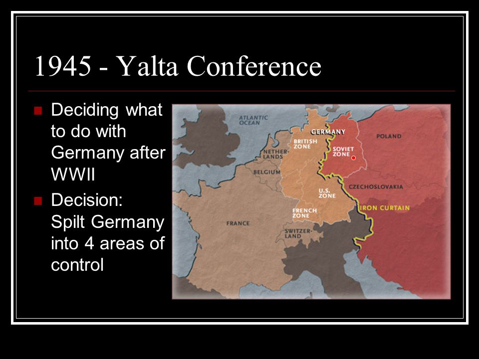 1945 - Yalta Conference Deciding what to do with Germany after WWII