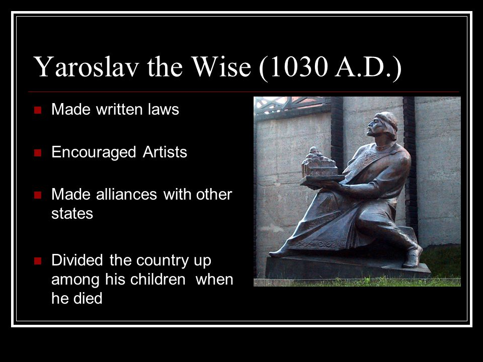 Yaroslav the Wise (1030 A.D.) Made written laws Encouraged Artists