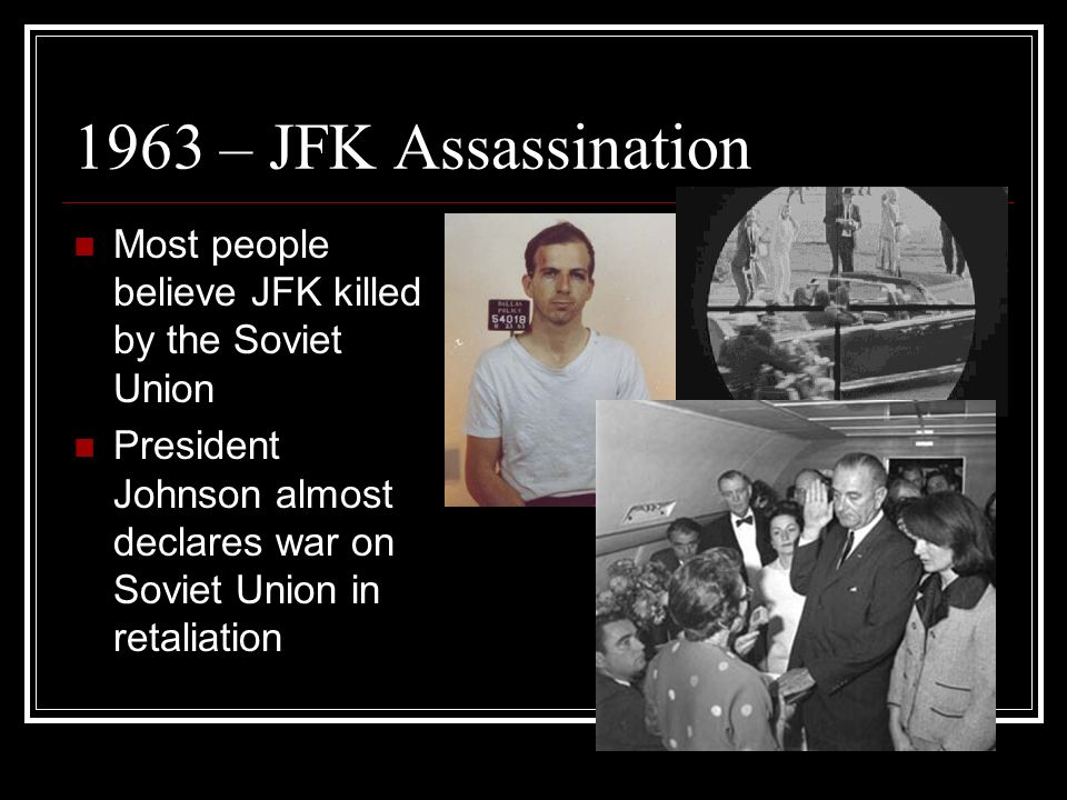 1963 – JFK Assassination Most people believe JFK killed by the Soviet Union.
