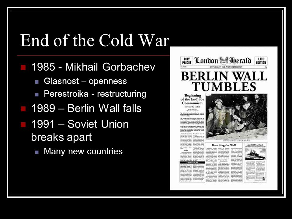 End of the Cold War 1985 - Mikhail Gorbachev 1989 – Berlin Wall falls