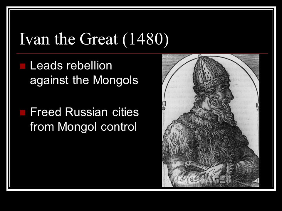 Ivan the Great (1480) Leads rebellion against the Mongols