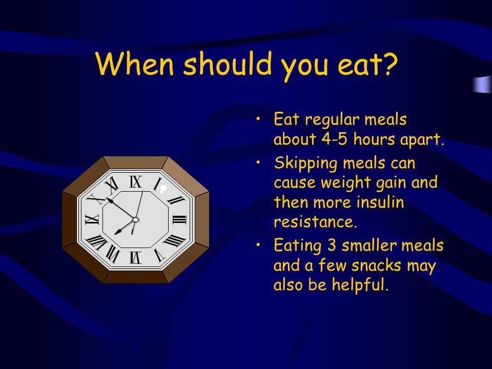 When should you eat Eat regular meals about 4-5 hours apart.