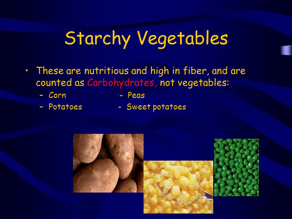 Starchy Vegetables These are nutritious and high in fiber, and are counted as Carbohydrates, not vegetables: