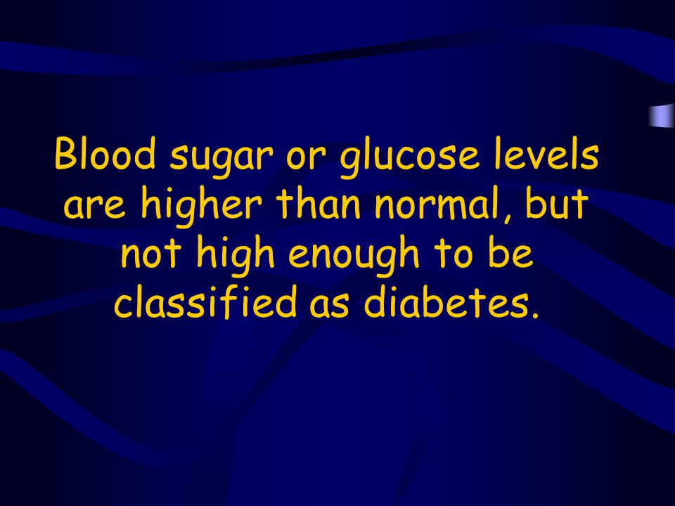 Blood sugar or glucose levels are higher than normal, but not high enough to be classified as diabetes.