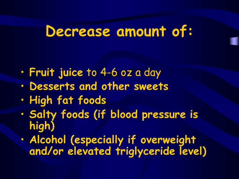 Decrease amount of: Fruit juice to 4-6 oz a day
