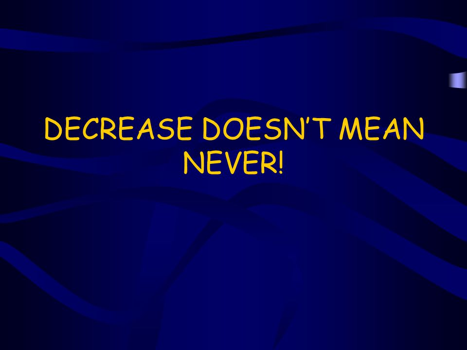 DECREASE DOESN'T MEAN NEVER!