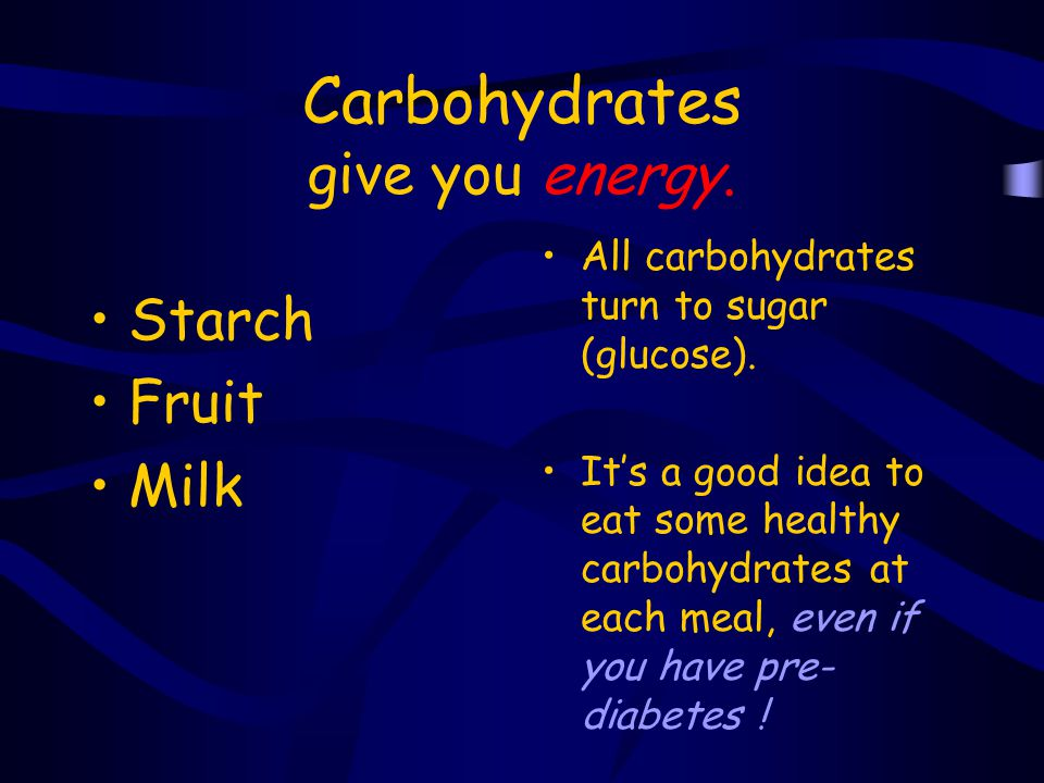 Carbohydrates give you energy.