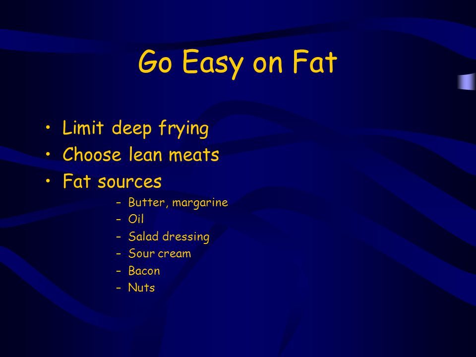 Go Easy on Fat Limit deep frying Choose lean meats Fat sources