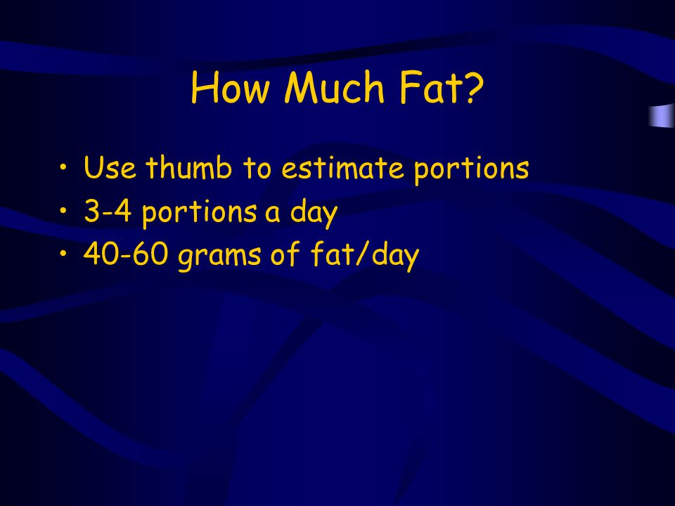 How Much Fat Use thumb to estimate portions 3-4 portions a day