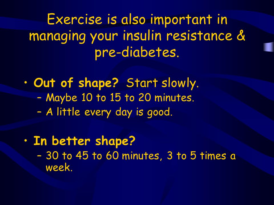 Exercise is also important in managing your insulin resistance & pre-diabetes.
