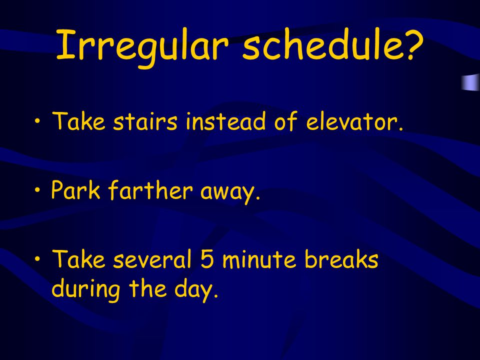 Irregular schedule Take stairs instead of elevator.